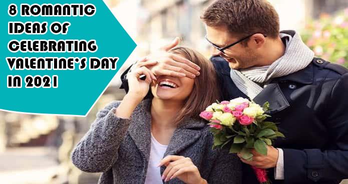 8 ROMANTIC IDEAS OF CELEBRATING VALENTINE'S DAY IN 2021