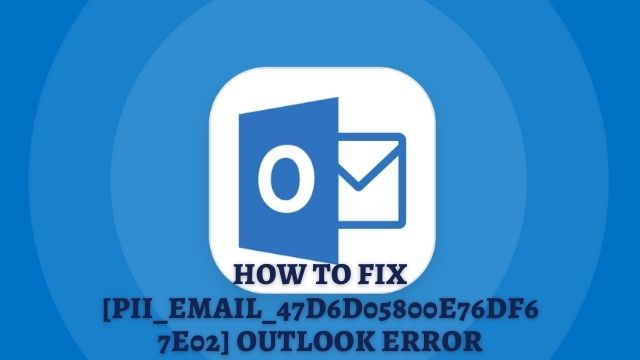 How to Fix [pii_email_47d6d05800e76df67e02] Outlook Error