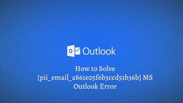 How to Solve [pii_email_a861e05f6b3ccd51b36b] MS Outlook Error