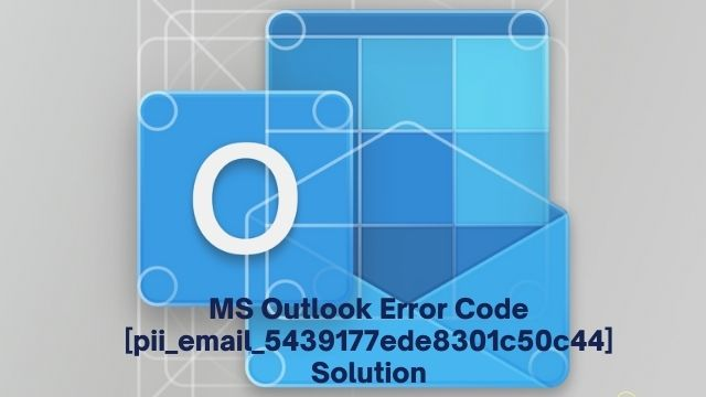 MS Outlook Error Code [pii_email_5439177ede8301c50c44] Solution