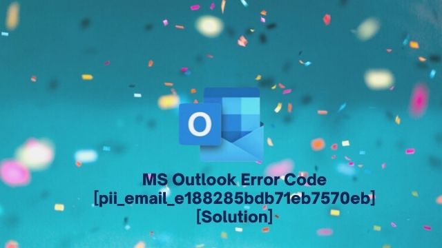 MS Outlook Error Code [pii_email_e188285bdb71eb7570eb] [Solution]