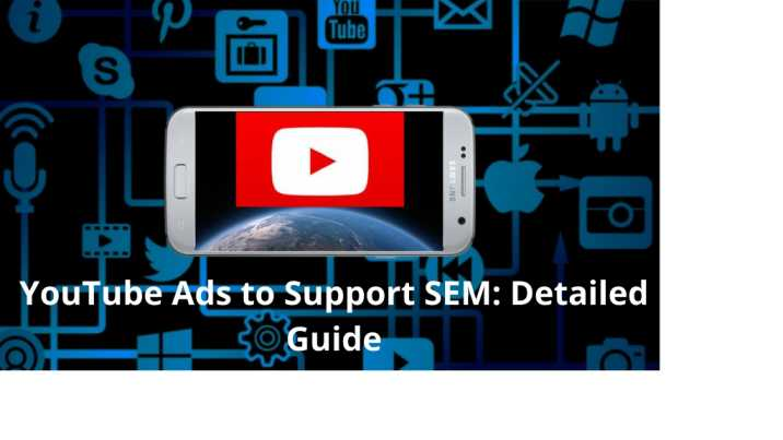 YouTube Ads to Support SEM Detailed Guide